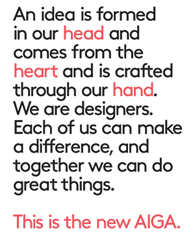 An idea is formed in our head and comes from the heart and is crafted through our hand. We are designers. Each of us can make a difference, and together we can do great things. This is the new AIGA.